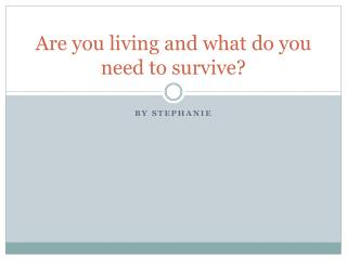 Are you living and what do you need to survive?