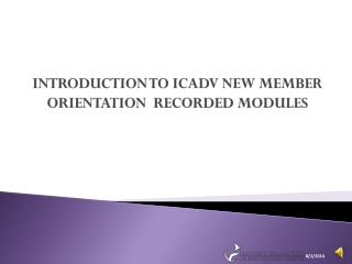 INTRODUCTION TO ICADV NEW MEMBER ORIENTATION  RECORDED MODULES
