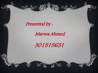 Presented  by : Marwa  Ahmed 301515631