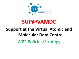 SUP@VAMDC Support at the Virtual Atomic and Molecular Data Centre WP2  Policies / Strategy