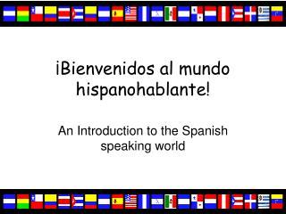 ¡Bienvenidos al mundo hispanohablante!