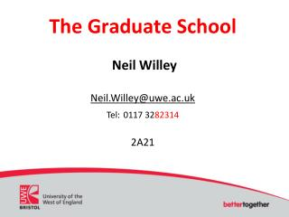 The Graduate School Neil Willey Neil.Willey@uwe.ac.uk Tel: 0117 32 82314 2A21
