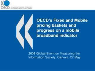OECD's Fixed and Mobile pricing baskets and  progress on a mobile broadband indicator
