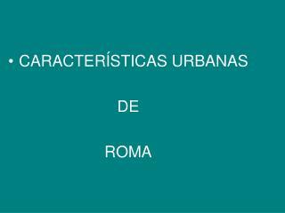 CARACTERÍSTICAS URBANAS  DE  ROMA
