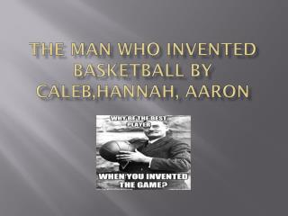 The Man Who Invented Basketball by  C aleb,Hannah , Aaron