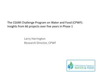 Larry Harrington Research Director, CPWF