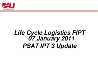 Life Cycle Logistics FIPT  07 January 2011 PSAT IPT 3 Update