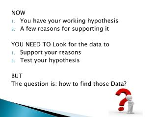 NOW You have your working hypothesis A few reasons for supporting it