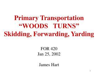 Primary Transportation    WOODS   TURNS  Skidding, Forwarding, Yarding  FOR 420 Jan 25, 2002  James Hart