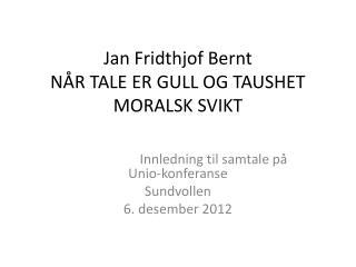 Jan Fridthjof Bernt NÅR TALE ER GULL OG TAUSHET MORALSK SVIKT