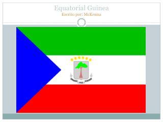 Equatorial Guinea  Escrito por: McKenna
