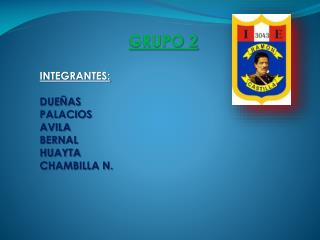 GRUPO 2 INTEGRANTES: DUEÑAS PALACIOS AVILA BERNAL  HUAYTA CHAMBILLA N.