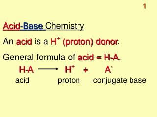 Acid -Base  Chemistry An  acid  is a  H +  (proton) donor . General formula of  acid = H-A .