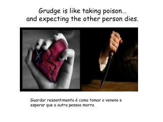 Grudge is like taking poison… and expecting the other person dies .