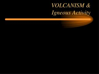 VOLCANISM & Igneous Activity