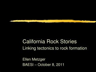 California Rock Stories Linking tectonics to rock formation Ellen Metzger BAESI – October 8, 2011