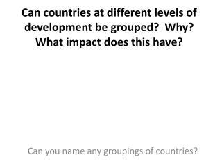Can countries at different levels of development be grouped?  Why?  What impact does this have?