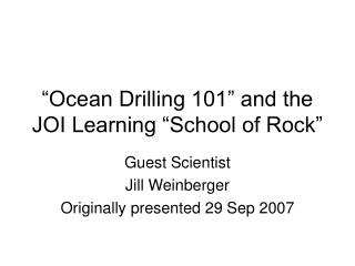 Ocean Drilling 101  and the JOI Learning  School of Rock