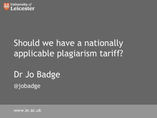 Should we have a nationally applicable plagiarism tariff? Dr Jo Badge @jobadge