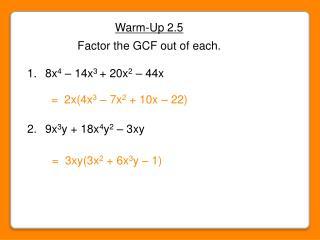 Warm-Up 2.5 Factor the GCF out of each.  8x 4  – 14x 3 + 20x 2  – 44x  9x 3 y + 18x 4 y 2  – 3xy