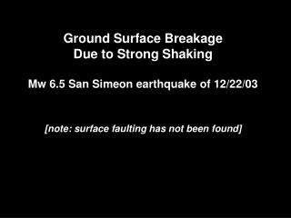Ground Surface Breakage Due to Strong Shaking Mw 6.5 San Simeon earthquake of 12/22/03