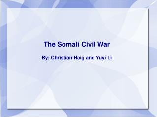 The Somali Civil War By: Christian Haig and Yuyi Li