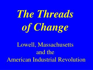 The Threads of Change Lowell, Massachusetts  and the  American Industrial Revolution