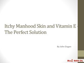 Itchy Manhood Skin and Vitamin E – The Perfect Solution