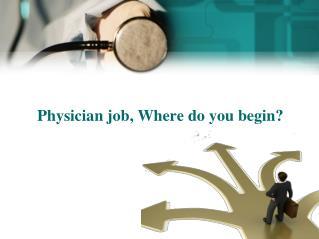 Physician job, Where do you begin?