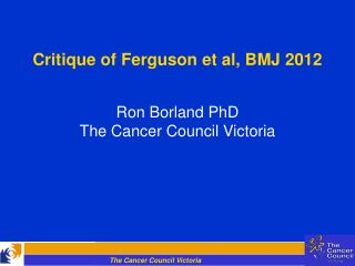 Critique of Ferguson et al, BMJ 2012 Ron Borland PhD The Cancer Council Victoria