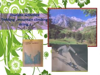 Touristic activities:  Trekking , mountain climbing, skiing..: