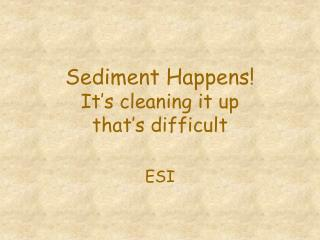 Sediment Happens It s cleaning it up that s difficult