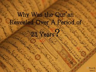 Why Was the Qur'an Revealed Over A Period of 23 Years ?