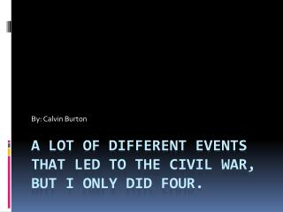 A lot of different events that led to the Civil War, but I only did four.