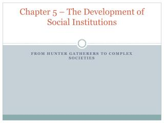 Chapter 5 – The Development of Social Institutions