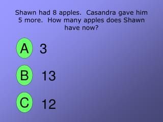 Shawn had 8 apples.  Casandra gave him 5 more.  How many apples does Shawn have now?