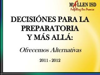 DECISIÓNES PARA LA  PREPARATORIA  Y MÁS ALLÁ: Ofrecemos Alternativas 2011 - 2012