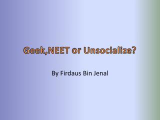Geek,NEET  or  Unsocialize ?