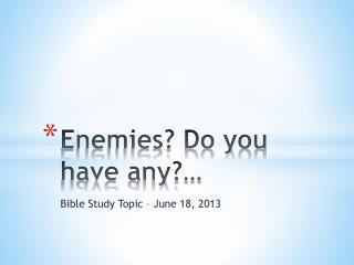 Enemies? Do you have any?…