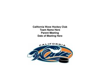 California Wave Hockey Club Team Name Here Parent Meeting Date of Meeting Here