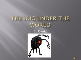 THE BUG UNDER THE WORLD