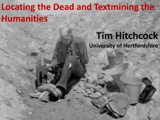 Locating the Dead and  Textmining  the Humanities Tim  Hitchcock University of Hertfordshire