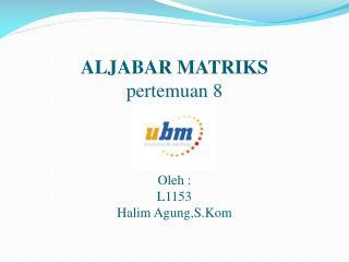 ALJABAR MATRIKS pertemuan  8  Oleh  : L1153 Halim  Agung,S.Kom
