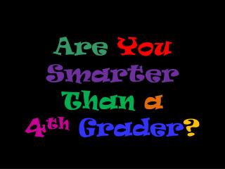 Are You  Smarter Than a  4 th Grader ?