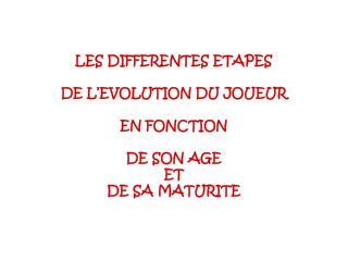 LES DIFFERENTES ETAPES   DE L EVOLUTION DU JOUEUR   EN FONCTION   DE SON AGE  ET  DE SA MATURITE