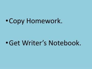 Copy Homework. Get Writer's Notebook.