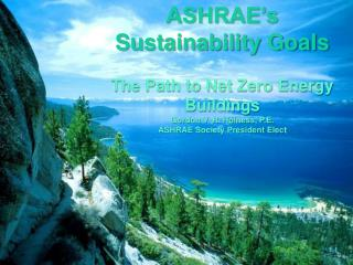 ASHRAE's Sustainability Goals The Path to Net Zero Energy Buildings Gordon V. R. Holness, P.E.