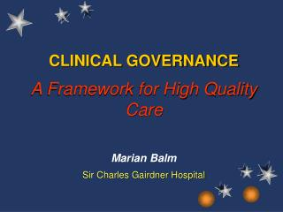 CLINICAL GOVERNANCE A Framework for High Quality Care Marian Balm Sir Charles Gairdner Hospital