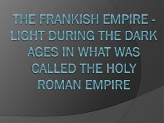 The Frankish Empire -  light during the Dark Ages in what was called the HOLY Roman  EmPire
