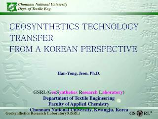 GEOSYNTHETICS TECHNOLOGY TRANSFER  FROM A KOREAN PERSPECTIVE Han-Yong, Jeon, Ph.D.